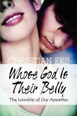 Whose God Is Their Belly: The Worship of Our Appetites by Christian Eks