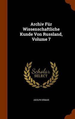 Archiv Fur Wissenschaftliche Kunde Von Russland, Volume 7 by Adolph Erman
