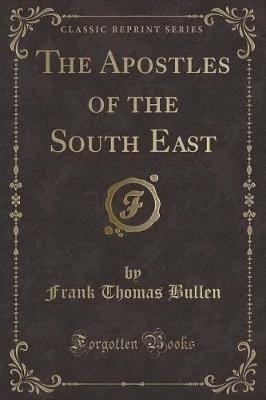 The Apostles of the South East (Classic Reprint) by Frank Thomas Bullen image