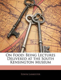 On Food: Being Lectures Delivered at the South Kensington Museum by Edwin Lankester