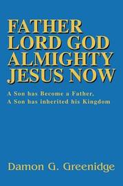 Father Lord God Almighty Jesus Now: A Son Has Become a Father, a Son Has Inherited His Kingdom by Damon Greenidge image