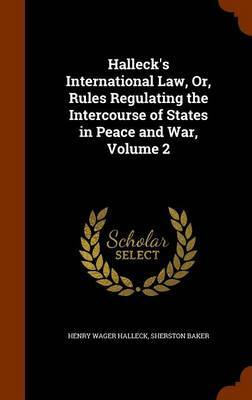 Halleck's International Law, Or, Rules Regulating the Intercourse of States in Peace and War, Volume 2 by Henry Wager Halleck