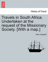 Travels in South Africa. Undertaken at the Request of the Missionary Society. [With a Map.] by John Campbell