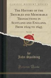 The History of the Troubles and Memorable Transactions in Scotland and England, from 1624 to 1645, Vol. 2 of 2 (Classic Reprint) by John Spalding