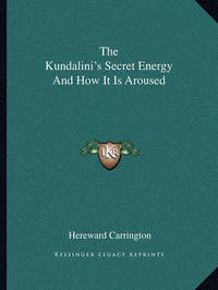 The Kundalini's Secret Energy and How It Is Aroused by Hereward Carrington