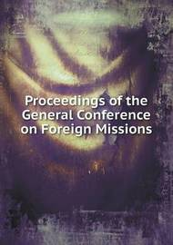 Proceedings of the General Conference on Foreign Missions by General Conference on Foreign Missions
