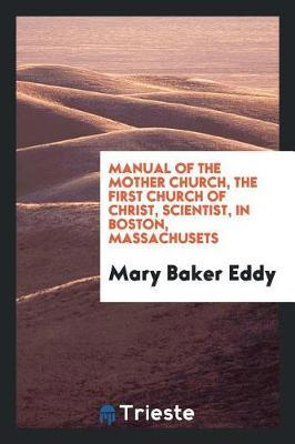 Manual of the Mother Church, the First Church of Christ, Scientist, in Boston, Massachusets by Mary Baker Eddy