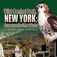 Wild Central Park, New York; Crossroad of the World by Roy Iwaki