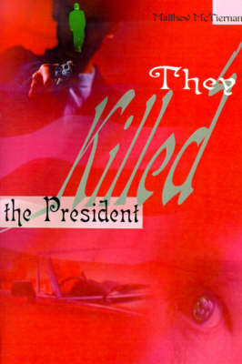They Killed the President by Matthew McTiernan