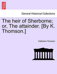 The Heir of Sherborne; Or, the Attainder. [By K. Thomson.] by Katherine Thomson
