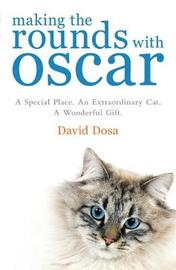Making the Rounds with Oscar: The Inspirational Story of a Doctor, His Patients and a Very Special Cat by David Dosa