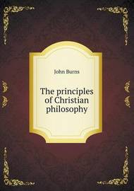 The Principles of Christian Philosophy by John Burns