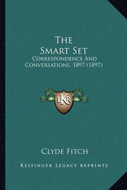 The Smart Set the Smart Set: Correspondence and Conversations, 1897 (1897) Correspondence and Conversations, 1897 (1897) by Clyde Fitch