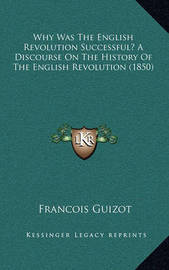 Why Was the English Revolution Successful? a Discourse on the History of the English Revolution (1850) by Francois Pierre Guilaume Guizot