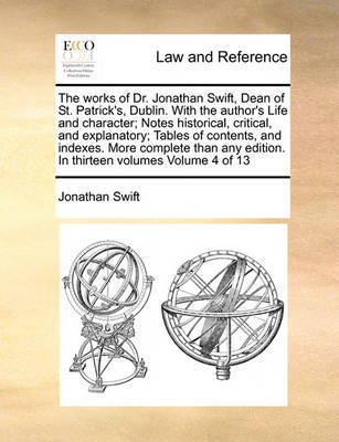 The Works of Dr. Jonathan Swift, Dean of St. Patrick's, Dublin. with the Author's Life and Character; Notes Historical, Critical, and Explanatory; Tables of Contents, and Indexes. More Complete Than Any Edition. in Thirteen Volumes Volume 4 of 13 by Jonathan Swift