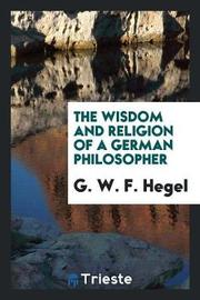 The Wisdom and Religion of a German Philosopher by G W F Hegel