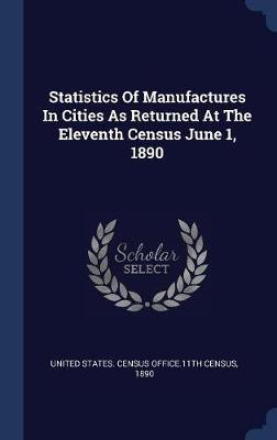 Statistics of Manufactures in Cities as Returned at the Eleventh Census June 1, 1890