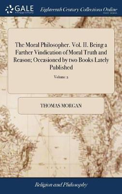 The Moral Philosopher. Vol. II. Being a Farther Vindication of Moral Truth and Reason; Occasioned by Two Books Lately Published by Thomas Morgan