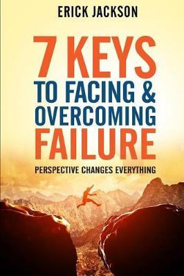 7 Keys to Facing & Overcoming Failure by Erick Jackson