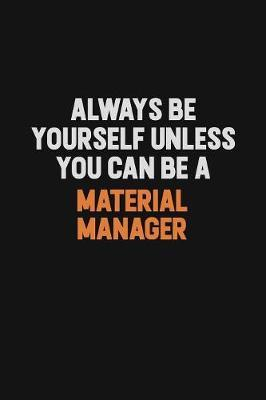 Always Be Yourself Unless You Can Be A Material Manager by Camila Cooper