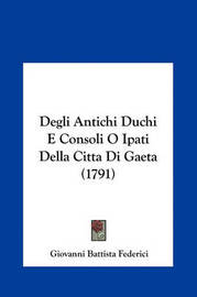 Degli Antichi Duchi E Consoli O Ipati Della Citta Di Gaeta (1791) by Giovanni Battista Federici image