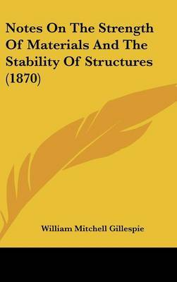Notes On The Strength Of Materials And The Stability Of Structures (1870) by William Mitchell Gillespie image