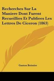 Recherches Sur La Maniere Dont Furent Recueillies Et Publiees Les Lettres de Ciceron (1863) by Gaston Boissier