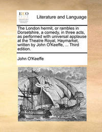 The London Hermit, or Rambles in Dorsetshire, a Comedy, in Three Acts, as Performed with Universal Applause at the Theatre Royal, Haymarket, Written by John O'Keeffe, ... Third Edition by John O'Keeffe