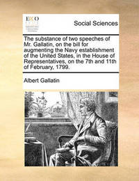 The Substance of Two Speeches of Mr. Gallatin, on the Bill for Augmenting the Navy Establishment of the United States, in the House of Representatives, on the 7th and 11th of February, 1799. by Albert Gallatin