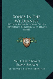 Songs in the Wilderness Songs in the Wilderness: With a Short Account of His Experience, Ministry, and Death with a Short Account of His Experience, Ministry, and Death (1868) (1868) by William Brown