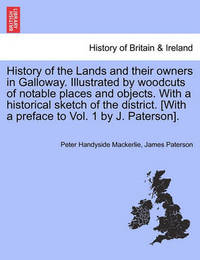 History of the Lands and Their Owners in Galloway. Illustrated by Woodcuts of Notable Places and Objects. with a Historical Sketch of the District. [With a Preface to Vol. 1 by J. Paterson]. by Peter Handyside Mackerlie
