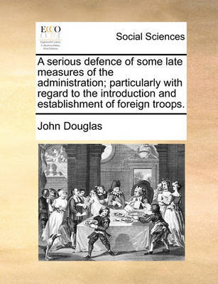 A Serious Defence of Some Late Measures of the Administration; Particularly with Regard to the Introduction and Establishment of Foreign Troops by John Douglas image