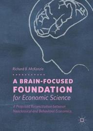 A Brain-Focused Foundation for Economic Science by Richard B McKenzie