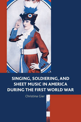 Singing, Soldiering, and Sheet Music in America during the First World War by Christina Gier