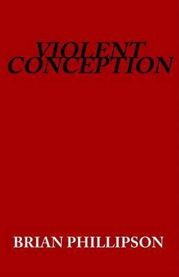 Violent Conception by Brian Phillipson