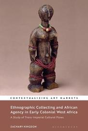 Ethnographic Collecting and African Agency in Early Colonial West Africa by Zachary Kingdon