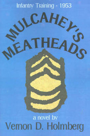 Mulcahey's Meatheads: Infantry Training - 1953 by Vernon D. Holmberg image