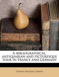 A Bibliographical, Antiquarian and Picturesque Tour in France and Germany Volume 2 by Thomas Frognall Dibdin
