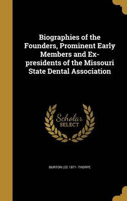 Biographies of the Founders, Prominent Early Members and Ex-Presidents of the Missouri State Dental Association by Burton Lee 1871- Thorpe