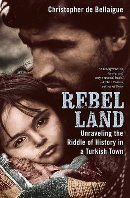 Rebel Land: Unraveling the Riddle of History in a Turkish Town by Christopher de Bellaigue