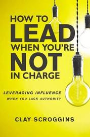 How to Lead When You're Not in Charge by Clay Scroggins