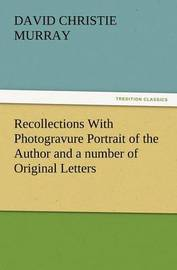 Recollections with Photogravure Portrait of the Author and a Number of Original Letters, of Which One by George Meredith and Another by Robert Louis S by David Christie Murray