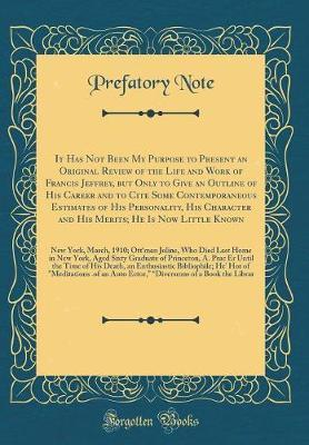 It Has Not Been My Purpose to Present an Original Review of the Life and Work of Francis Jeffrey, But Only to Give an Outline of His Career and to Cite Some Contemporaneous Estimates of His Personality, His Character and His Merits; He Is Now Little Known by Prefatory Note image