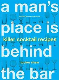 Man's Place is Behind the Bar: 65 Killer Cocktail Recipes by Tucker Shaw image