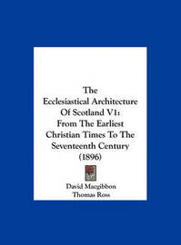 The Ecclesiastical Architecture of Scotland V1: From the Earliest Christian Times to the Seventeenth Century (1896) by David MacGibbon