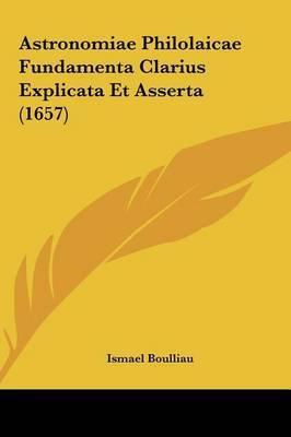 Astronomiae Philolaicae Fundamenta Clarius Explicata Et Asserta (1657) by Ismael Boulliau