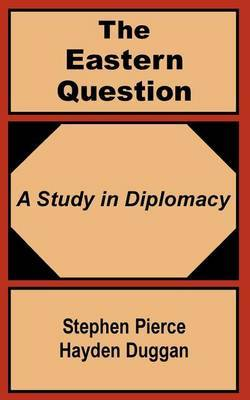 The Eastern Question: A Study in Diplomacy by Stephen Pierce Hayden-Duggan