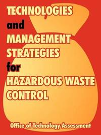 Technologies and Management Strategies for Hazardous Waste Control by Office of Technology Assessment