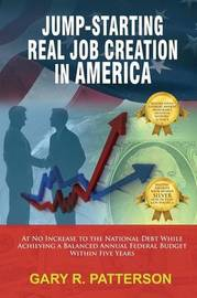 Jump-Starting Real Job Creation in America; At No Increase to the National Debt While Achieving a Balanced Annual Federal Budget Within Five Years by Gary R. Patterson