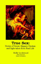 True Sex: Stories of Sweat, Slippery Friction and Sighs from Real Life by Holly Lockwood image